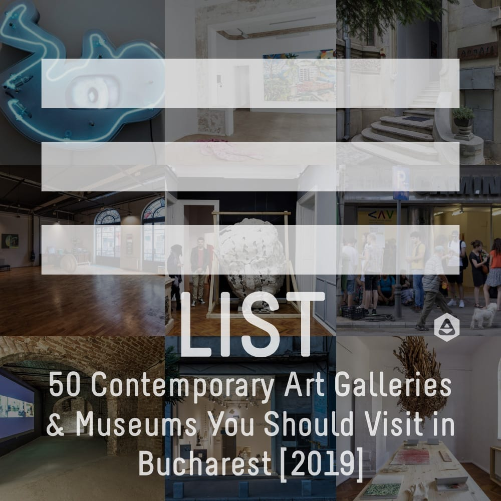 LIST: 50 Contemporary Art Galleries & Museums You Should Visit in Bucharest [2019]